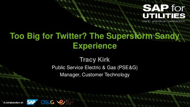 A collaboration of: Too Big for Twitter? The Superstorm Sandy Experience Tracy Kirk Public Service Electric & Gas (PSE&G) ...