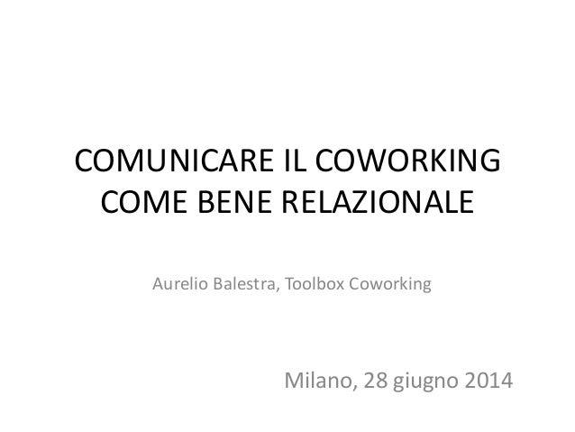 COMUNICARE IL COWORKING COME BENE RELAZIONALE Aurelio Balestra, Toolbox Coworking Milano, 28 giugno 2014