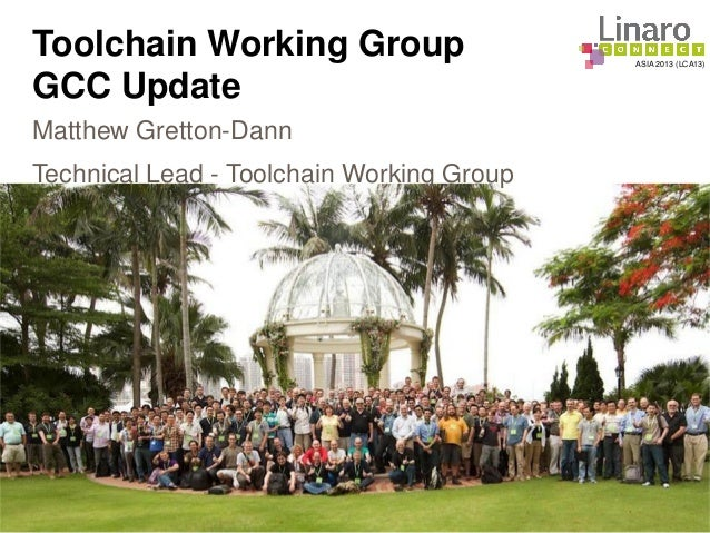 ASIA 2013 (LCA13) Toolchain Working Group GCC Update Matthew Gretton-Dann Technical Lead - Toolchain Working Group