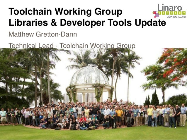 ASIA 2013 (LCA13) Toolchain Working Group Libraries & Developer Tools Update Matthew Gretton-Dann Technical Lead - Toolcha...