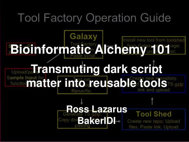 Bioinformatic Alchemy 101  Transmuting dark script  matter into reusable tools         Ross Lazarus           BakerIDI    ...