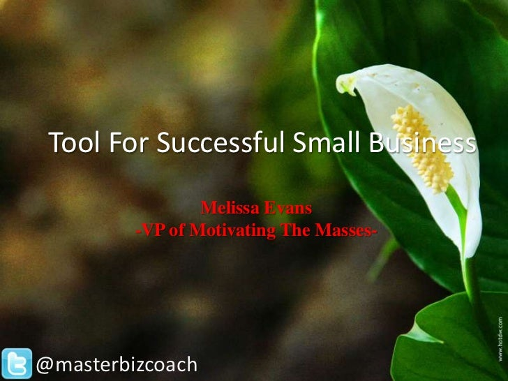Tool For Successful Small Business                 Melissa Evans         -VP of Motivating The Masses-@masterbizcoach