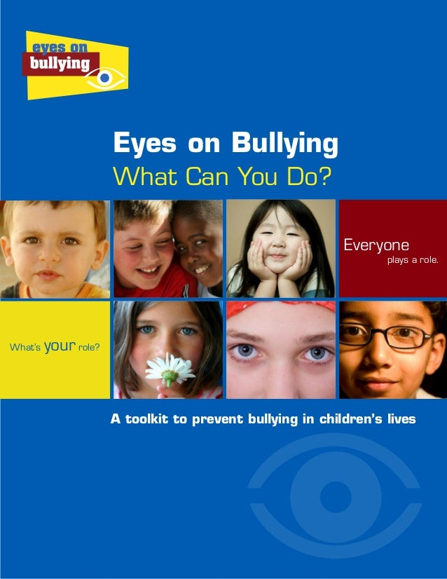 Everyone plays a role. What's your role? A toolkit to prevent bullying in children's lives Eyes on Bullying What Can You D...