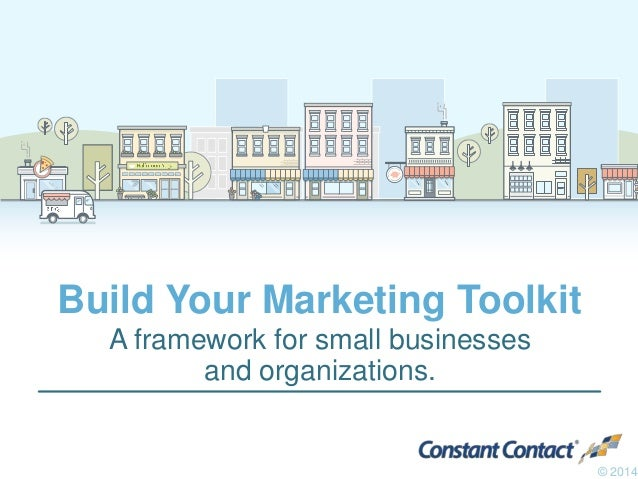 Build Your Marketing Toolkit A framework for small businesses and organizations. © 2014