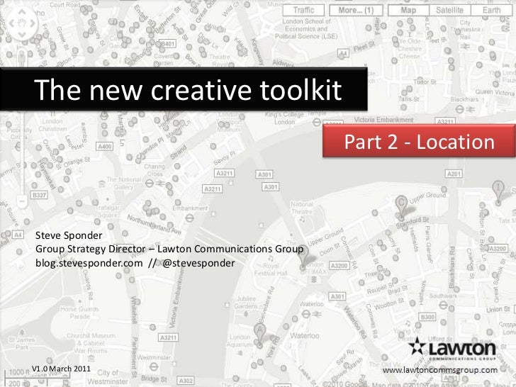 The new creative toolkit<br />Part 2 - Location  <br />Steve Sponder<br />Group Strategy Director – Lawton Communicati...