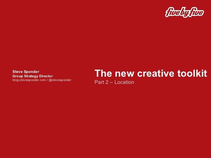 The new creative toolkit Part 2 – Location  Steve Sponder Group Strategy Director blog.stevesponder.com / @stevesponder