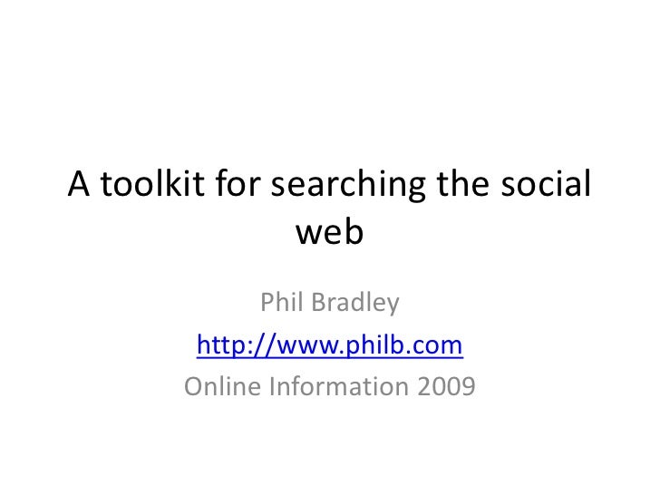 A toolkit for searching the social web<br />Phil Bradley<br />http://www.philb.com<br />Online Information 2009<br />
