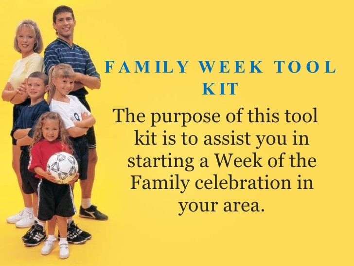 FAMILY WEEK TOOL KIT <ul><li>The purpose of this tool kit is to assist you in starting a Week of the Family celebration in...