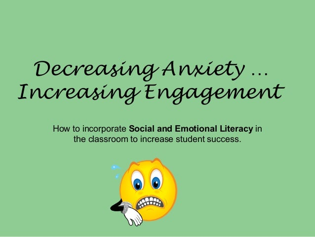 Decreasing Anxiety … Increasing Engagement How to incorporate Social and Emotional Literacy in the classroom to increase s...