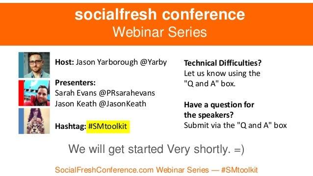 Host: Jason Yarborough @Yarby Presenters: Sarah Evans @PRsarahevans Jason Keath @JasonKeath Hashtag: #SMtoolkit socialfres...