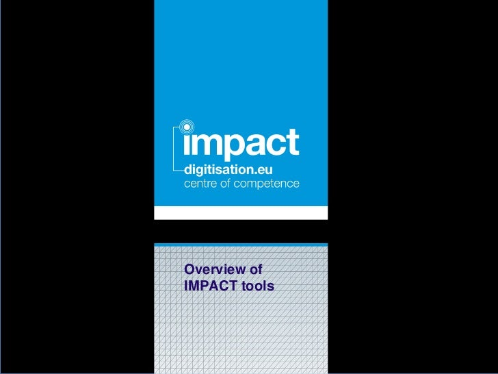 IMPACT Final Event 26-06-2012 - Overview of IMPACT tools by: ABBYY, NCSR Demokritos, University of Salford, IBM, Uni-versity of Innsbruck, LMU University of Munich, INL Institute for Dutch Lexicology and KB