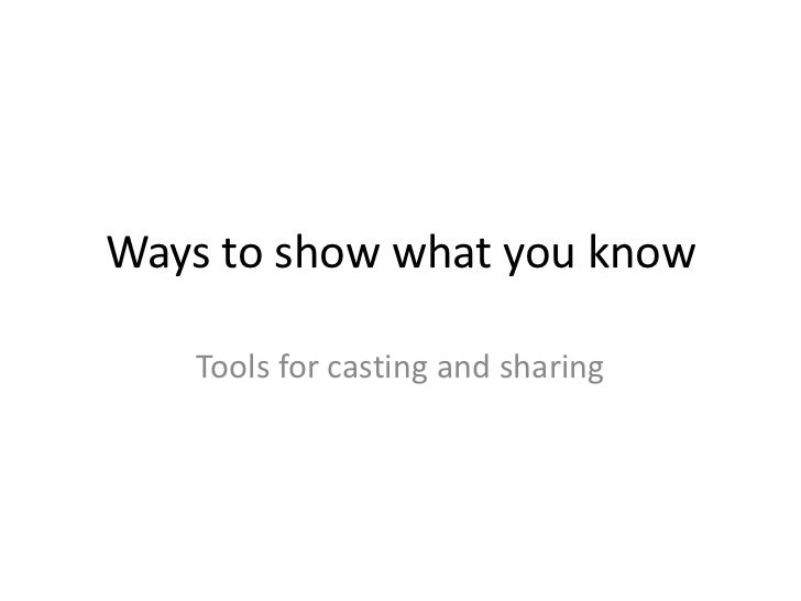 Ways to show what you know   Tools for casting and sharing