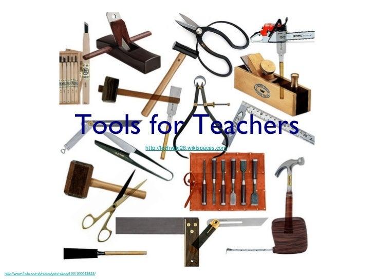 Tools for Teachers <ul><li>http://techwiki28.wikispaces.com / </li></ul>http://www.flickr.com/photos/geishaboy500/100043823/