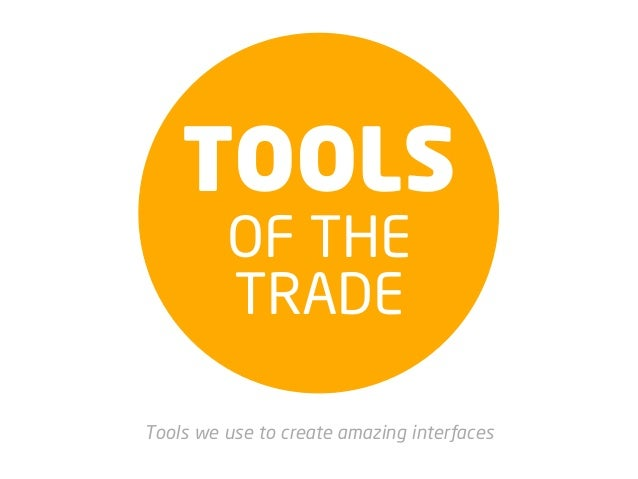 TOOLS         OF THE         TRADETools we use to create amazing interfaces