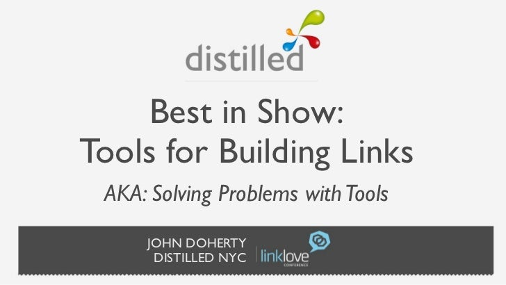 Best in Show:Tools for Building Links AKA: Solving Problems with Tools     JOHN DOHERTY      DISTILLED NYC