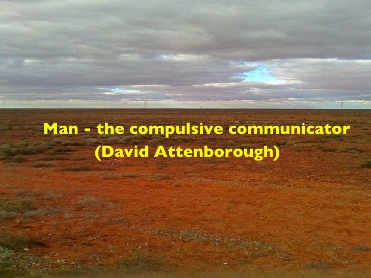 <ul><ul><li>Man - the compulsive communicator </li></ul></ul><ul><li>(David Attenborough) </li></ul>