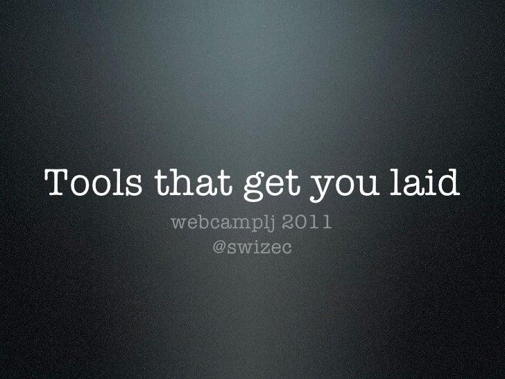 Tools that get you laid      webcamplj 2011         @swizec