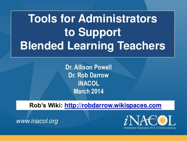 www.inacol.org Tools for Administrators to Support Blended Learning Teachers Rob's Wiki: http://robdarrow.wikispaces.com D...