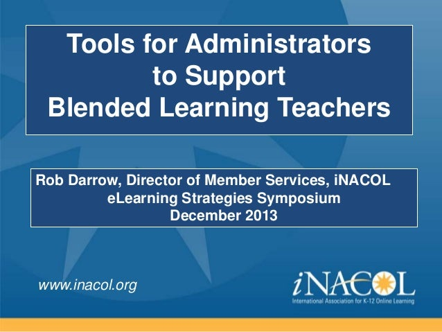 Tools for Administrators to Support Blended Learning Teachers Rob Darrow, Director of Member Services, iNACOL eLearning St...