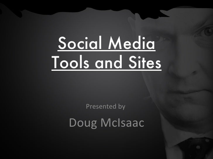 Social Media Tools and Sites Presented by  Doug McIsaac