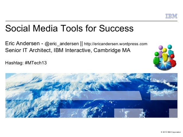 © 2013 IBM Corporation Social Media Tools for Success Eric Andersen - @eric_andersen || http://ericandersen.wordpress.com ...