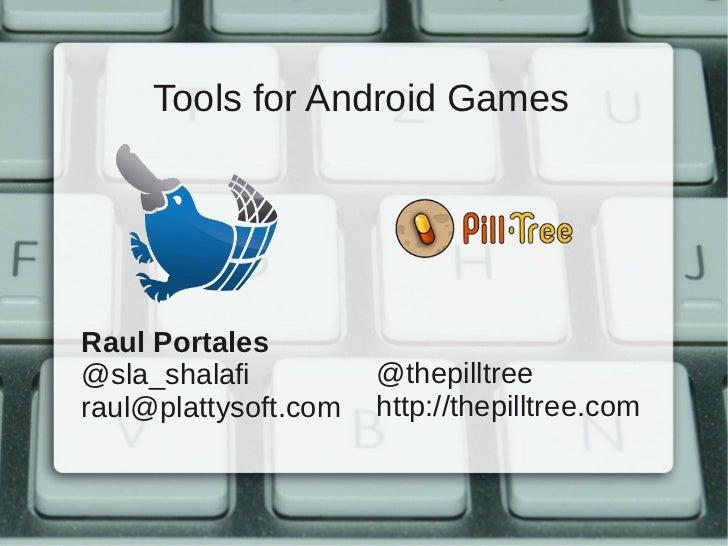 Tools for Android GamesRaul Portales@sla_shalafi          @thepilltreeraul@plattysoft.com   http://thepilltree.com