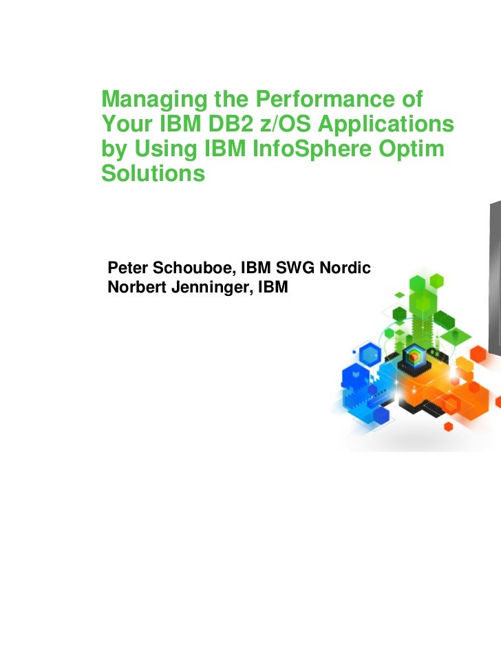 Managing the Performance ofYour IBM DB2 z/OS Applicationsby Using IBM InfoSphere OptimSolutionsPeter Schouboe, IBM SWG Nor...