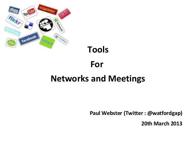 Tools        ForNetworks and Meetings        Paul Webster (Twitter : @watfordgap)                            20th March 2013