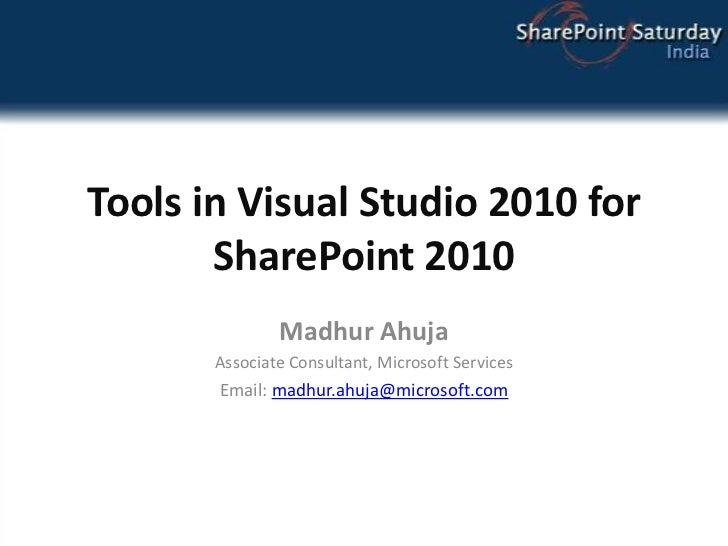 Tools in Visual Studio 2010 for SharePoint 2010<br />Madhur Ahuja<br />Associate Consultant, Microsoft Services<br />Email...