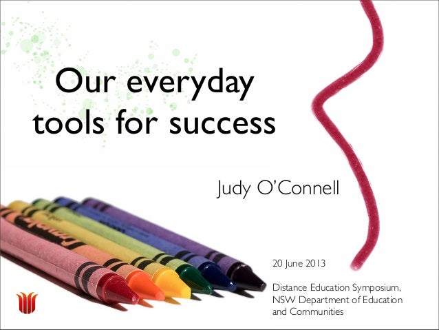 Our everydaytools for success20 June 2013Distance Education Symposium,NSW Department of Educationand CommunitiesJudy O'Con...