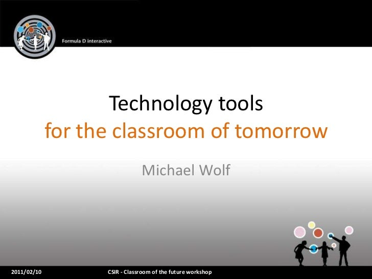 Technology tools             for the classroom of tomorrow                               Michael Wolf2011/02/10         CS...