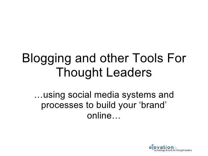 Blogging and other Tools For Thought Leaders … using social media systems and processes to build your 'brand' online…