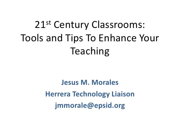 21st Century Classrooms: Tools and Tips To Enhance Your Teaching<br />Jesus M. Morales<br />Herrera Technology Liaison<br ...