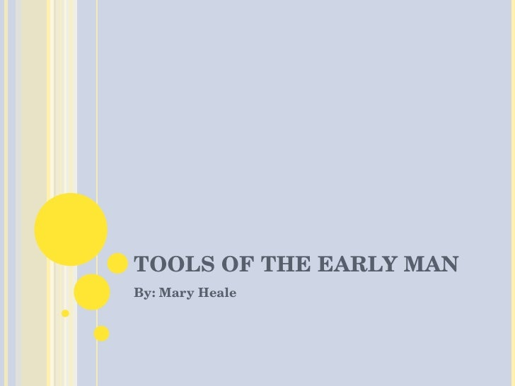 TOOLS OF THE EARLY MAN By: Mary Heale