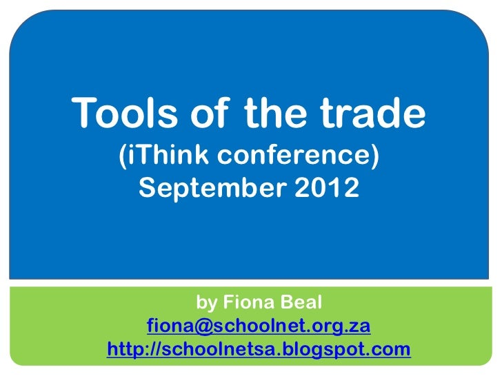 Tools of the trade  (iThink conference)    September 2012           by Fiona Beal     fiona@schoolnet.org.za http://school...