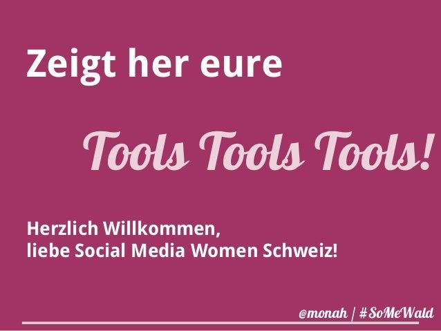 Zeigt her eure  Tools Tools Tools!  Herzlich Willkommen,  liebe Social Media Women Schweiz!  @monah / #SoMeWald