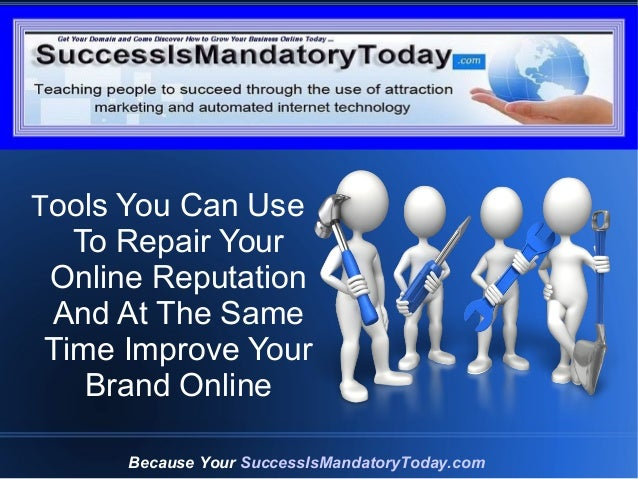 Grow Your Business Online Today Because Your SuccessIsMandatoryToday.com Tools You Can Use To Repair Your Online Reputatio...