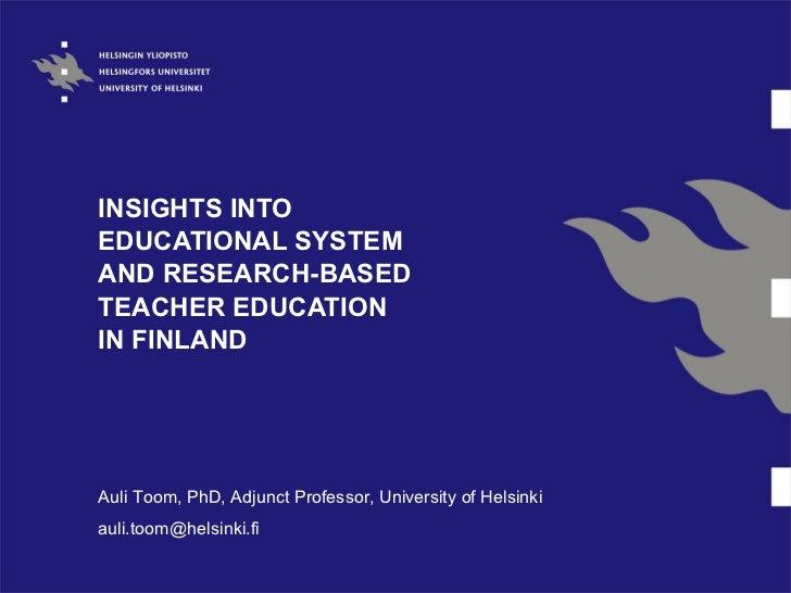 INSIGHTS INTOEDUCATIONAL SYSTEMAND RESEARCH-BASEDTEACHER EDUCATIONIN FINLANDAuli Toom, PhD, Adjunct Professor, University ...