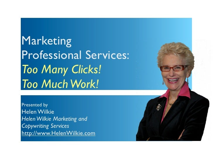 MarketingProfessional Services:Too Many Clicks!Too Much Work!Presented byHelen WilkieHelen Wilkie Marketing andCopywriting...