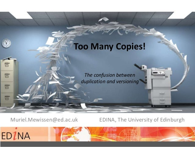 Too Many Copies! The confusion between duplication and versioning Muriel.Mewissen@ed.ac.uk EDINA, The University of Edinbu...