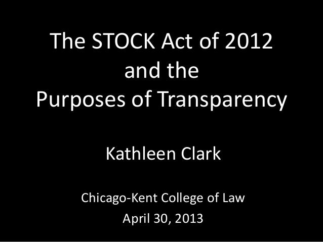 The STOCK Act of 2012and thePurposes of TransparencyKathleen ClarkChicago-Kent College of LawApril 30, 2013