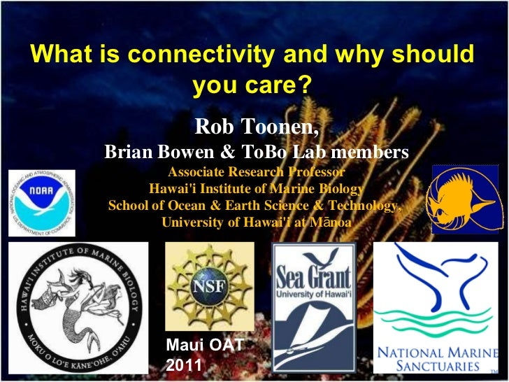 What is connectivity and why should you care? Rob Toonen, Brian Bowen & ToBo Lab members Associate Research Professor Hawa...