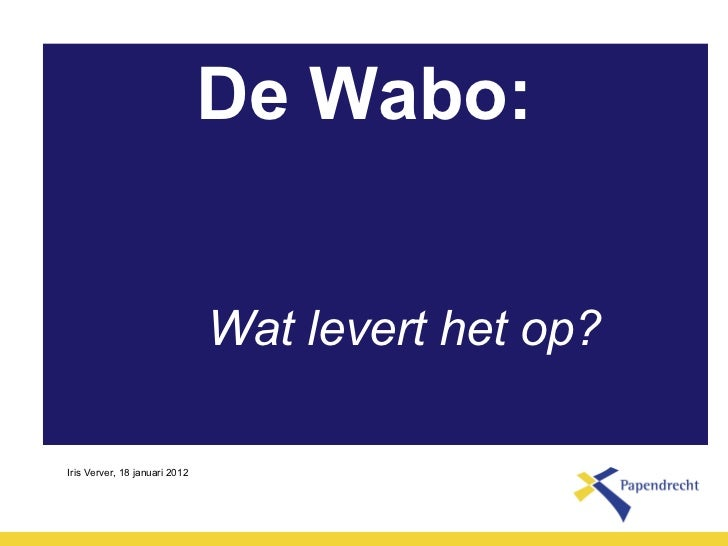 De Wabo: <ul><li>Wat levert het op? </li></ul>Iris Verver, 18 januari 2012