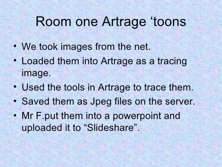 Room one Artrage 'toons <ul><li>We took images from the net. </li></ul><ul><li>Loaded them into Artrage as a tracing image...