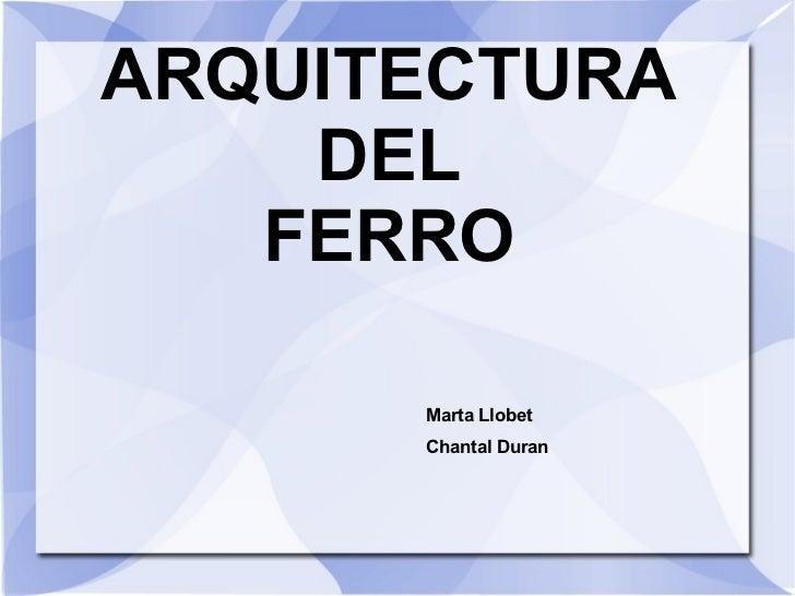 ARQUITECTURA DEL FERRO Marta Llobet Chantal Duran