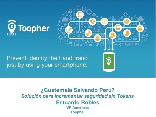 ¿Guatemala Salvando Perú? Solución para incrementar seguridad sin Tokens  Estuardo Robles VP Americas Toopher