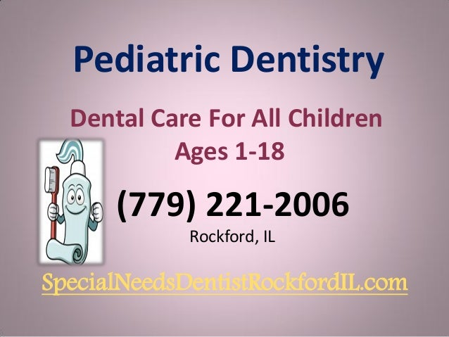Pediatric Dentistry Dental Care For All Children Ages 1-18  (779) 221-2006 Rockford, IL  SpecialNeedsDentistRockfordIL.com