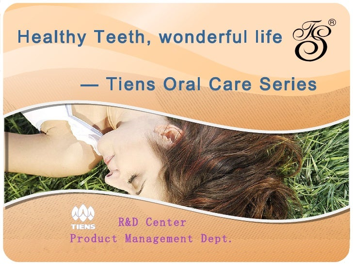 Healthy Teeth, wonderful life     — Tiens Oral Care Series R&D Center Product Management Dept.