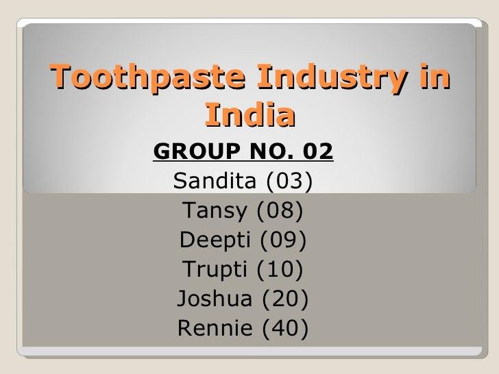 Toothpaste Industry in India GROUP NO. 02 Sandita (03) Tansy (08) Deepti (09) Trupti (10) Joshua (20) Rennie (40)