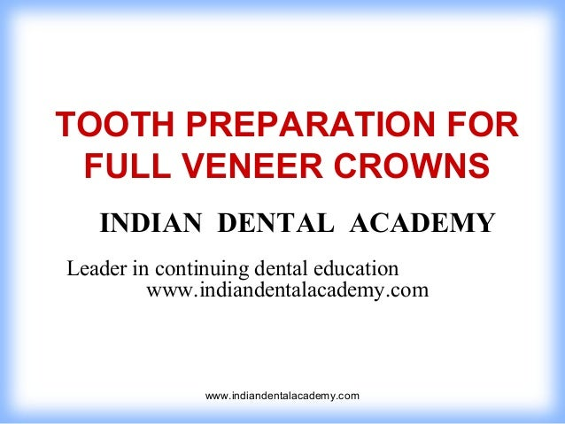 TOOTH PREPARATION FOR FULL VENEER CROWNS INDIAN DENTAL ACADEMY Leader in continuing dental education www.indiandentalacade...